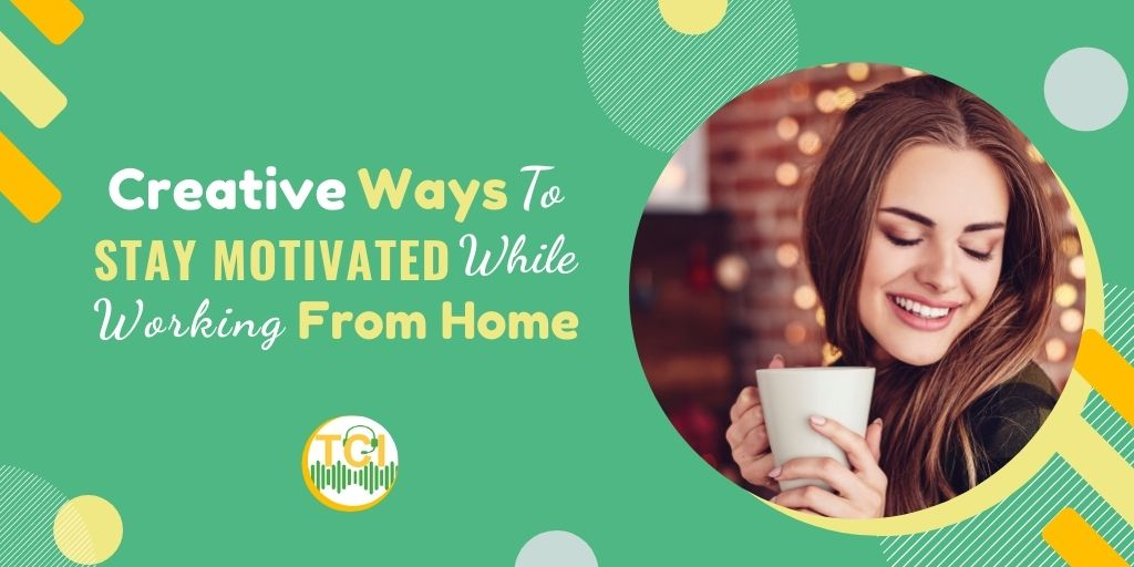 Creative Ways To Stay Motivated While Working From Home