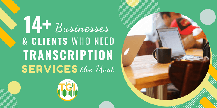 14+ Businesses and Clients Who Need Transcription Services the Most