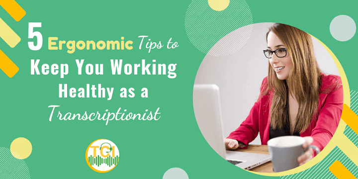 5 Ergonomic Tips to Keep You Working Healthy as a Transcriptionist