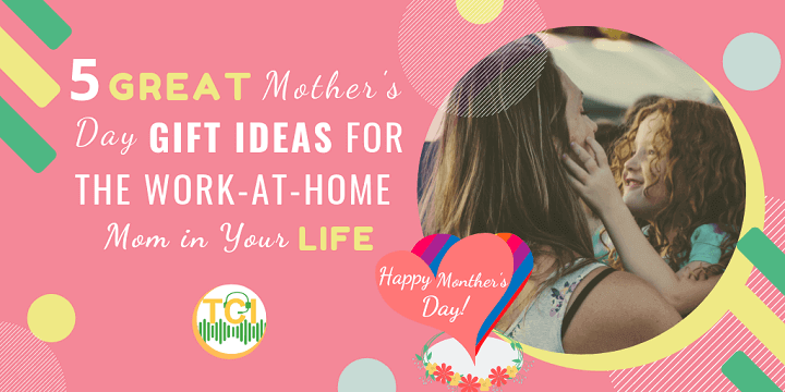 5 Great Mother's Day Gift Ideas for the Work-at-Home Mom in Your Life