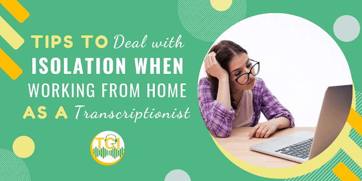 Tips to Deal with Isolation When Working From Home as a Transcriptionist