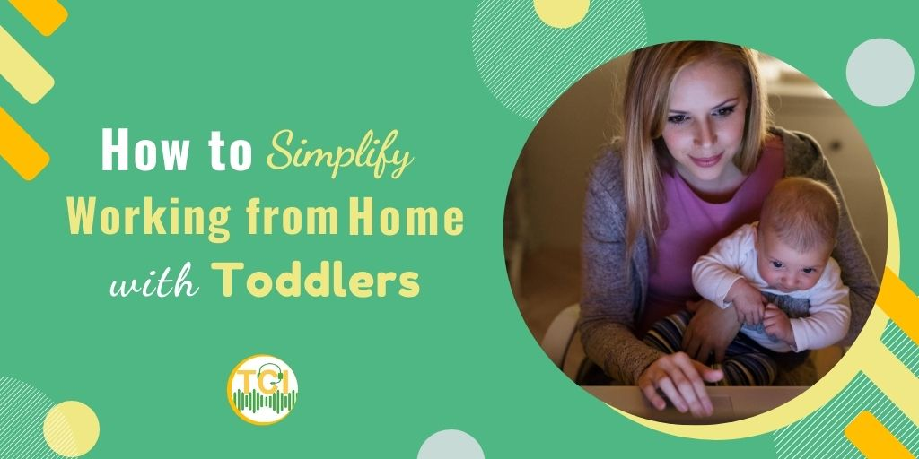 How to Simplify Working from Home with Toddlers