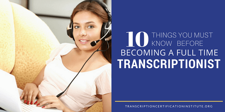 10 Things You Must Know Before Becoming a Full Time Transcriptionist