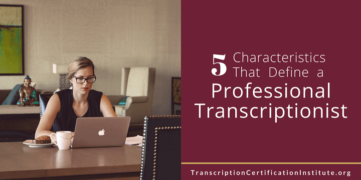 5 Characteristics That Define a Professional Transcriptionist