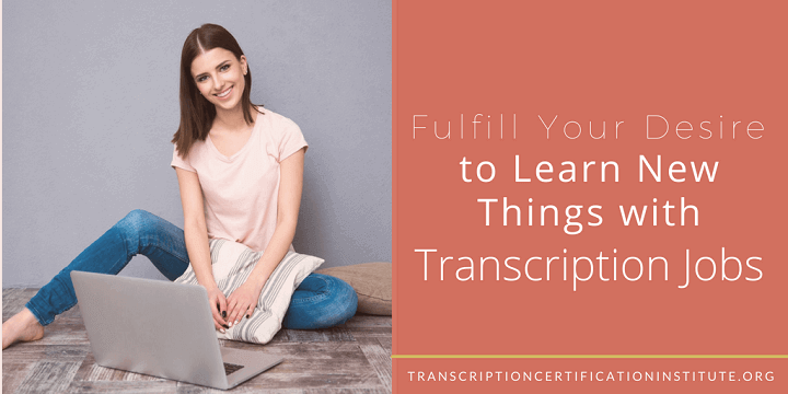 Fulfill Your Desire to Learn New Things with Transcription Jobs