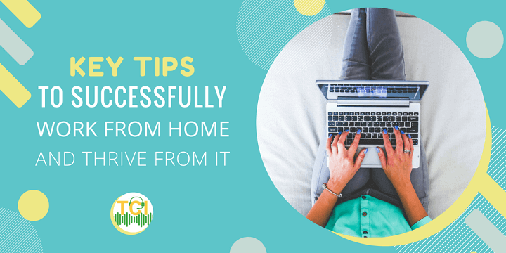Key Tips to Successfully Work from Home and Thrive From It