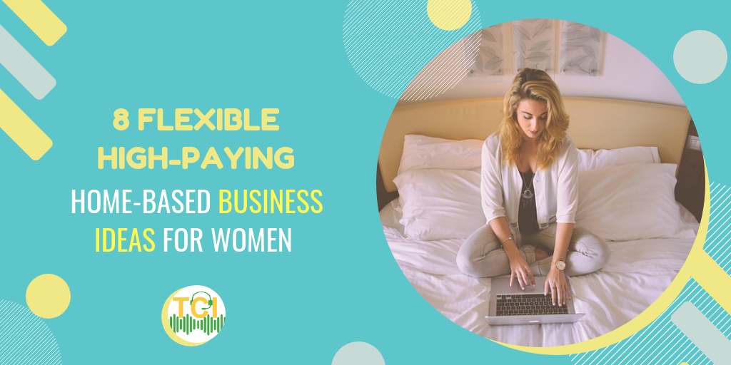 8 Flexible, High-Paying, Home-Based Business Ideas for Women
