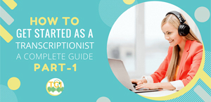 How To Get Started As A Transcriptionist – A Complete Guide [Part 1]