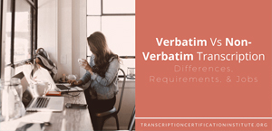 Verbatim Vs Non-Verbatim Transcription: Differences, Requirements, & Jobs