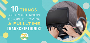 10 Things You Must Know Before Becoming a Transcriptionist From Home