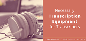 Necessary Transcription Equipment for Transcribers