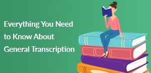 Everything You Need to Know About General Transcription