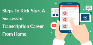 Steps To Kick-Start A Successful Transcription Career From Home